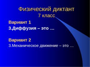 Физический диктант 7 класс Вариант 1 3.Диффузия – это … Вариант 2 3.Механичес