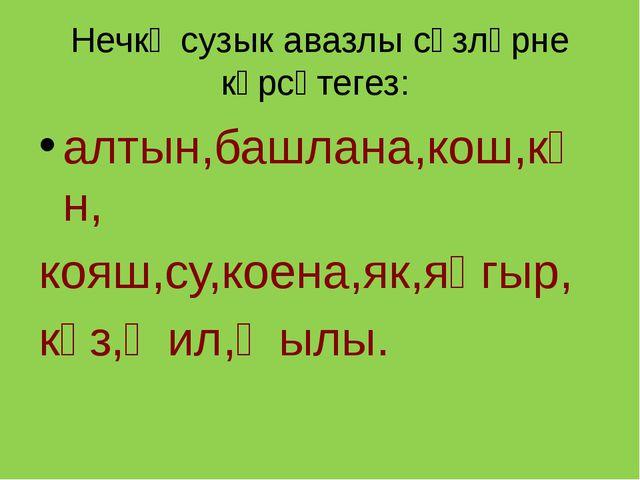 Нечкә сузык авазлы сүзләрне күрсәтегез: алтын,башлана,кош,көн, кояш,су,коена,...