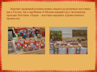 Изделия городецкой росписи можно увидеть на различных выставках как в России,