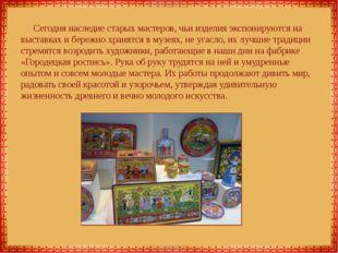 Сегодня наследие старых мастеров, чьи изделия экспонируются на выставках и бе