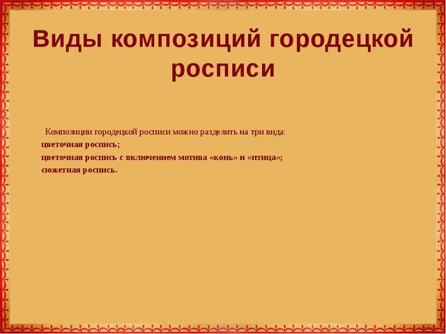Композиции городецкой росписи можно разделить на три вида: цветочная роспись;...