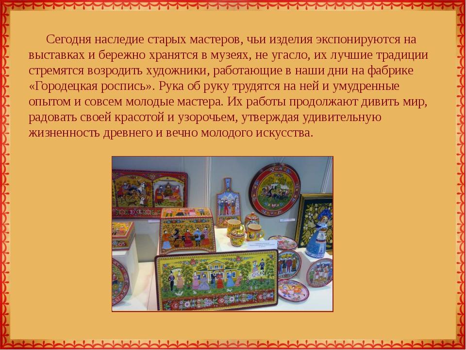 Сегодня наследие старых мастеров, чьи изделия экспонируются на выставках и бе...