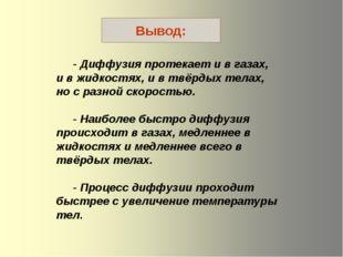- Диффузия протекает и в газах, и в жидкостях, и в твёрдых телах, но с разно