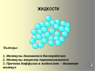 ЖИДКОСТИ 1. Молекулы двигаются беспорядочно 2. Молекулы веществ перемешиваютс
