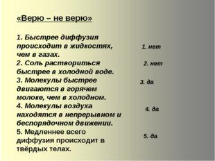 «Верю – не верю» 1. Быстрее диффузия происходит в жидкостях, чем в газах. 2.