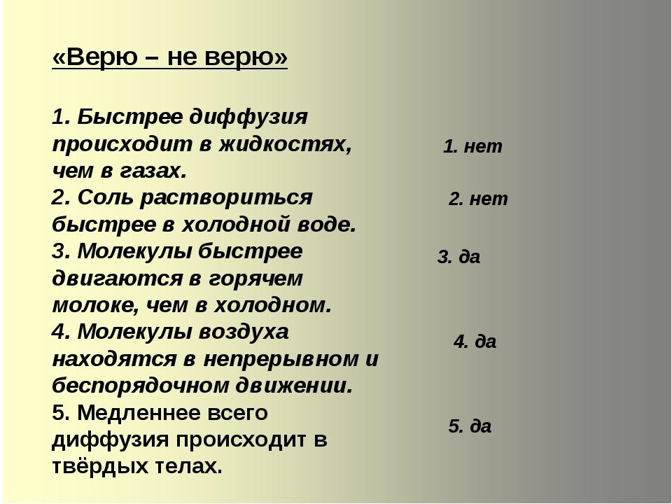 «Верю – не верю» 1. Быстрее диффузия происходит в жидкостях, чем в газах. 2....