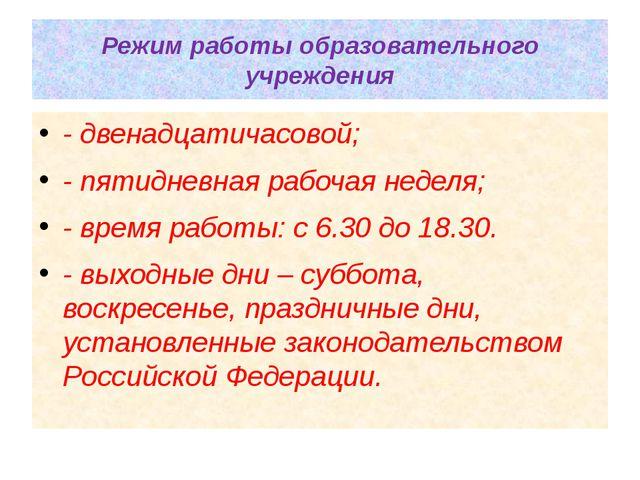 Режим работы образовательного учреждения - двенадцатичасовой; - пятидневная р...