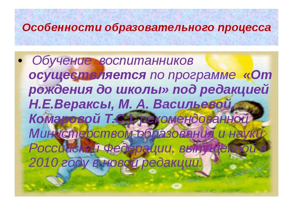 Особенности образовательного процесса Обучение воспитанников осуществляется п...
