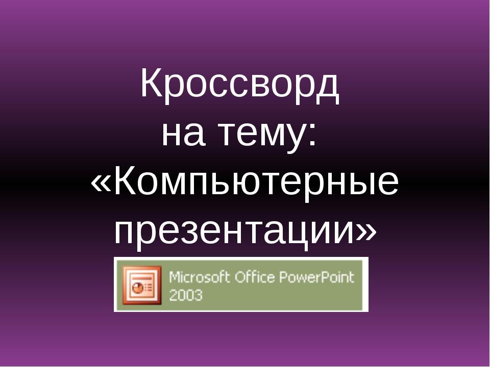 Кроссворд на тему: «Компьютерные презентации»