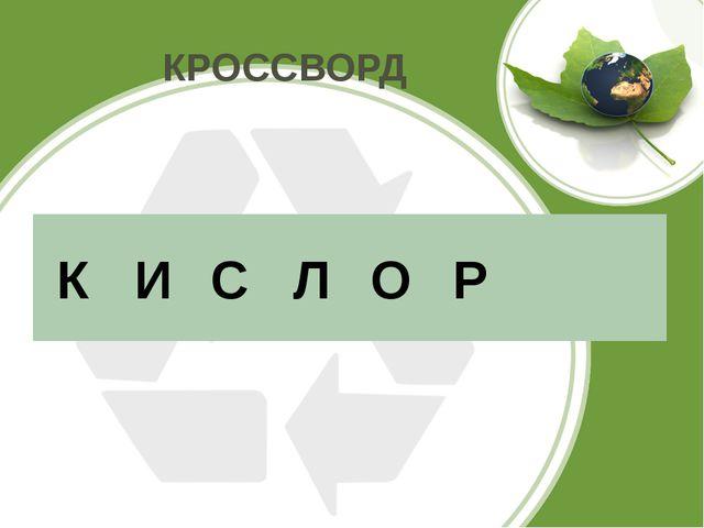 КРОССВОРД К И С Л О Р
