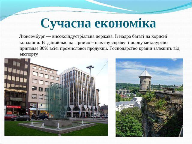 Сучасна економіка Люксембург — високоіндустріальна держава. Її надра багаті н...