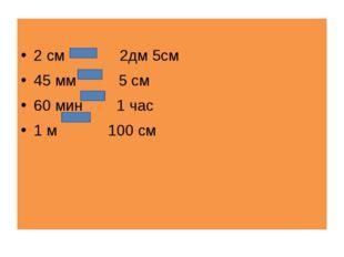 2 см 2дм 5см 45 мм 5 см 60 мин 1 чаc 1 м 100 см