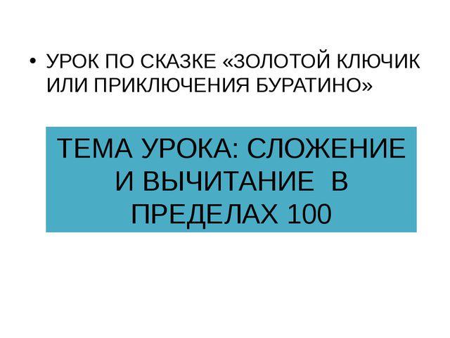 ТЕМА УРОКА: СЛОЖЕНИЕ И ВЫЧИТАНИЕ В ПРЕДЕЛАХ 100 УРОК ПО СКАЗКЕ «ЗОЛОТОЙ КЛЮЧИ...
