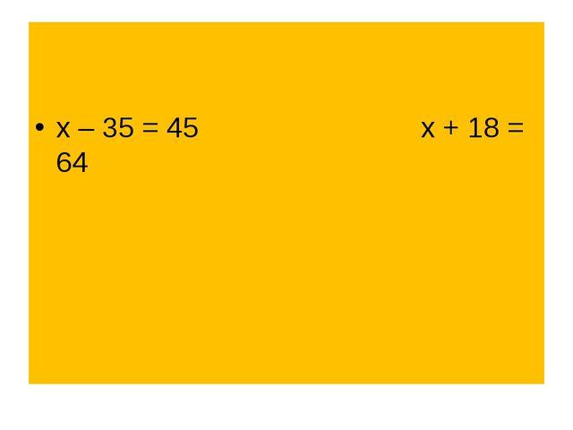 х – 35 = 45 х + 18 = 64