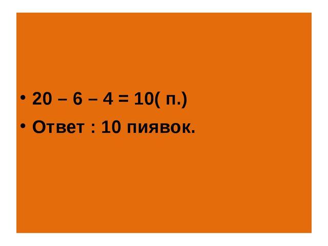 20 – 6 – 4 = 10( п.) Ответ : 10 пиявок.
