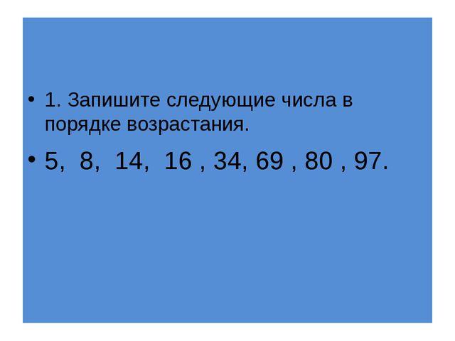 1. Запишите следующие числа в порядке возрастания. 5, 8, 14, 16 , 34, 69 , 8...