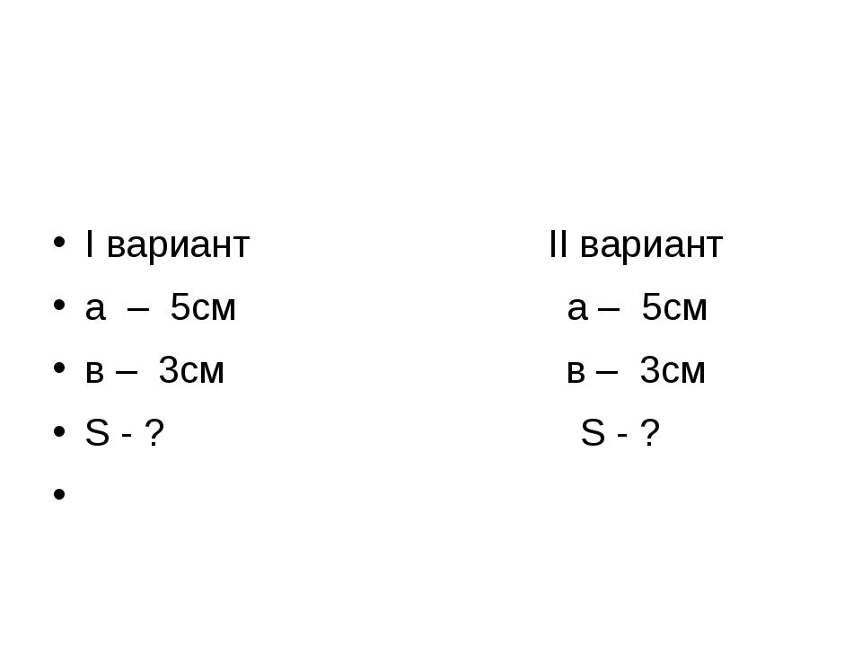 I вариант II вариант а – 5см а – 5см в – 3см в – 3см S - ? S - ?