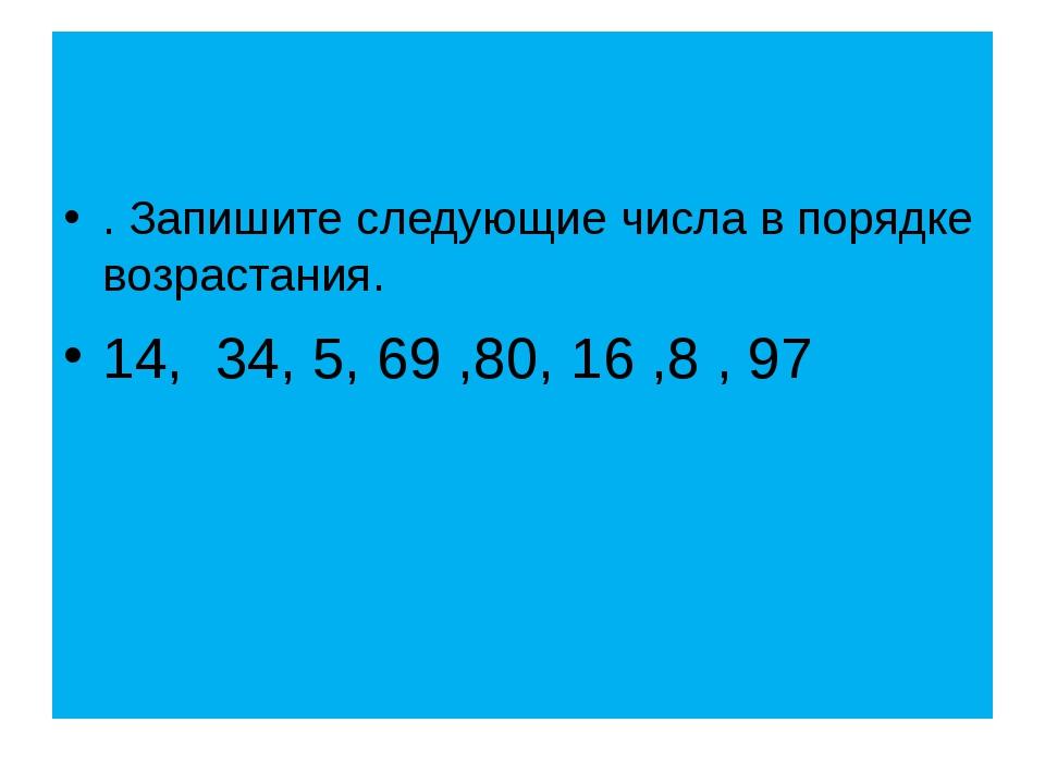 . Запишите следующие числа в порядке возрастания. 14, 34, 5, 69 ,80, 16 ,8 ,...
