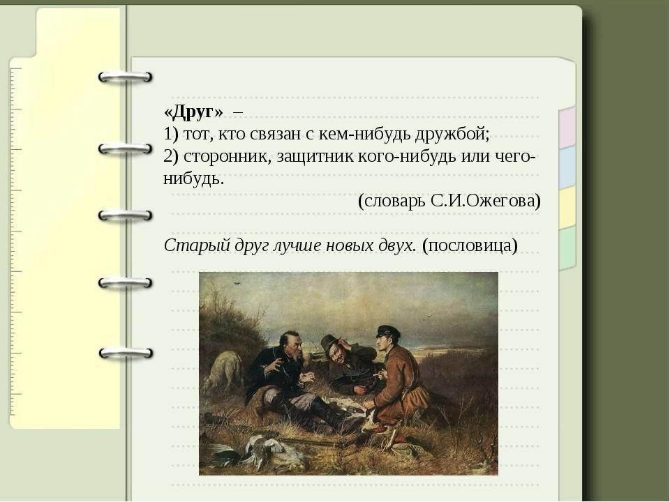 «Друг» – 1) тот, кто связан с кем-нибудь дружбой; 2) сторонник, защитник кого...