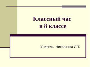 Классный час в 8 классе Учитель Николаева Л.Т.