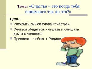 Тема: «Счастье – это когда тебя понимают: так ли это?» Цель: Раскрыть смысл с