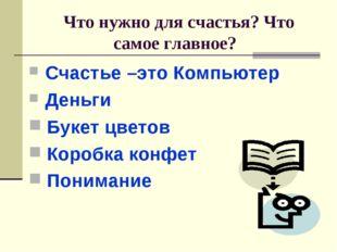 Что нужно для счастья? Что самое главное? Счастье –это Компьютер Деньги Буке