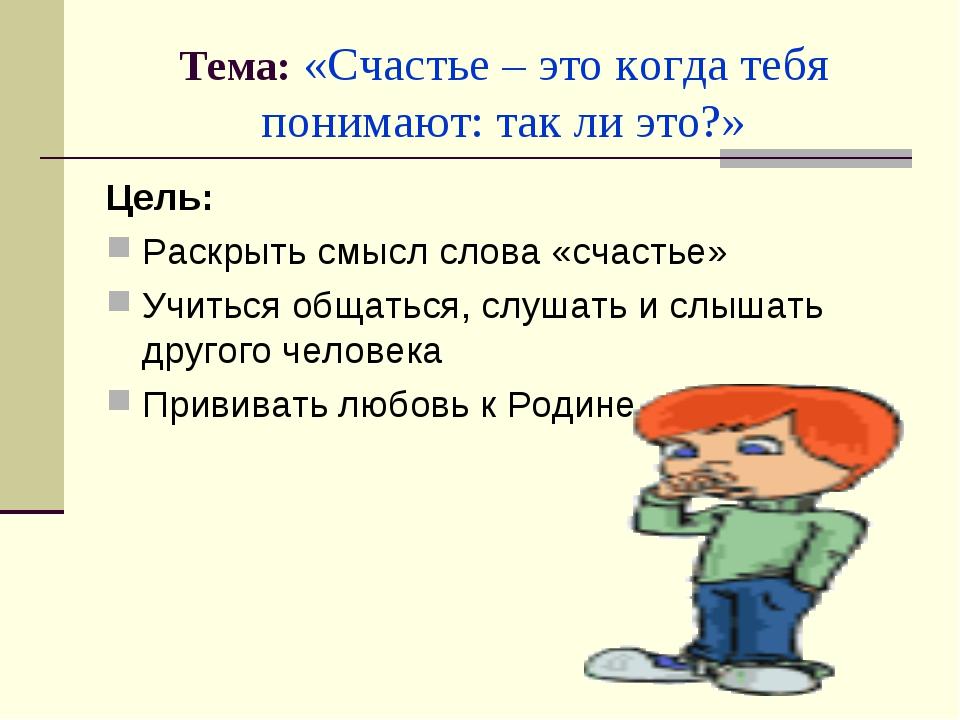 Тема: «Счастье – это когда тебя понимают: так ли это?» Цель: Раскрыть смысл с...