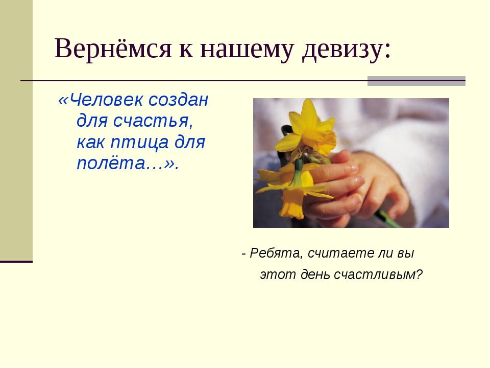 Вернёмся к нашему девизу: «Человек создан для счастья, как птица для полёта…»...