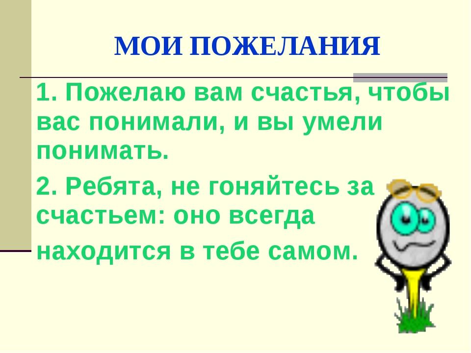 МОИ ПОЖЕЛАНИЯ 1. Пожелаю вам счастья, чтобы вас понимали, и вы умели понимать...
