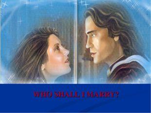 WHO SHALL I MARRY?