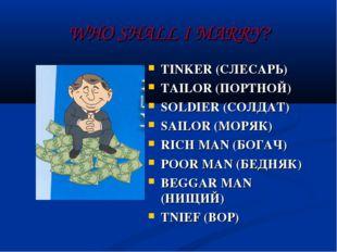 WHO SHALL I MARRY? TINKER (СЛЕСАРЬ) TAILOR (ПОРТНОЙ) SOLDIER (СОЛДАТ) SAILOR