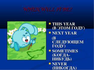 WHEN WILL IT BE? THIS YEAR (В ЭТОМ ГОДУ) NEXT YEAR (В СЛЕДУЮЩЕМ ГОДУ) SOMETIM