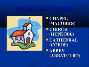 WHERE SHALL I MARRY? CHAPEL (ЧАСОВНЯ) CHIRCH (ЦЕРКОВЬ) CATHEDRAL (СОБОР) ABBE