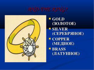 AND THE RING? GOLD (ЗОЛОТОЕ) SILVER (СЕРЕБРЯНОЕ) COPPER (МЕДНОЕ) BRASS (ЛАТУН