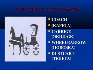 HOW SHALL I GET THERE? COACH (КАРЕТА) CARRIGE (ЭКИПАЖ) WHEELBARROW (ПОВОЗКА)