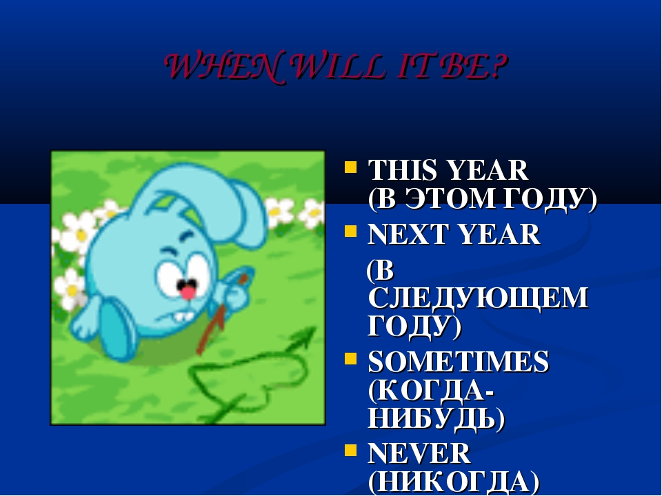 WHEN WILL IT BE? THIS YEAR (В ЭТОМ ГОДУ) NEXT YEAR (В СЛЕДУЮЩЕМ ГОДУ) SOMETIM...