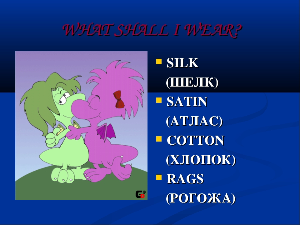 WHAT SHALL I WEAR? SILK (ШЕЛК) SATIN (АТЛАС) COTTON (ХЛОПОК) RAGS (РОГОЖА)