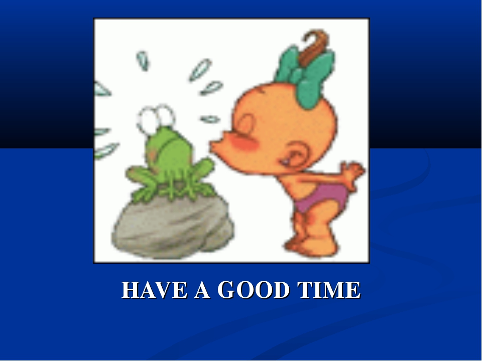 HAVE A GOOD TIME
