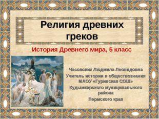 Религия древних греков Часовских Людмила Леонидовна Учитель истории и обществ