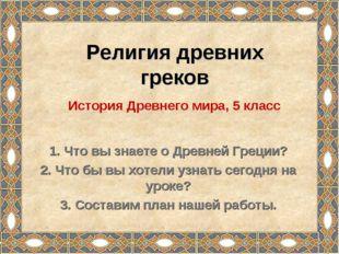 Религия древних греков 1. Что вы знаете о Древней Греции? 2. Что бы вы хотели