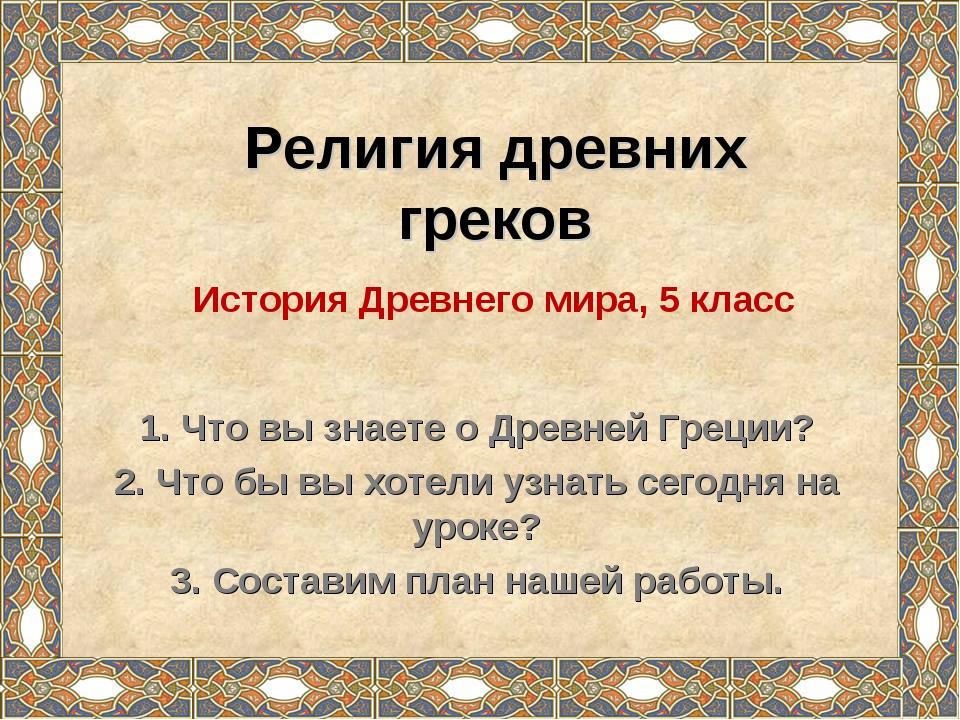 Религия древних греков 1. Что вы знаете о Древней Греции? 2. Что бы вы хотели...