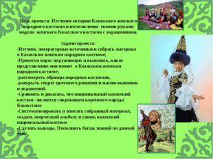 Цель проекта: Изучение истории Казахского женского народного костюма и изгото