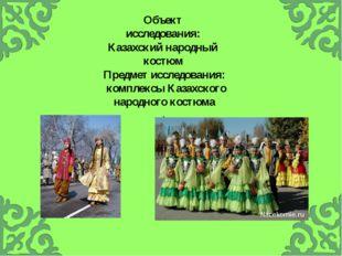 Объект исследования: Казахский народный костюм Предмет исследования: комплекс