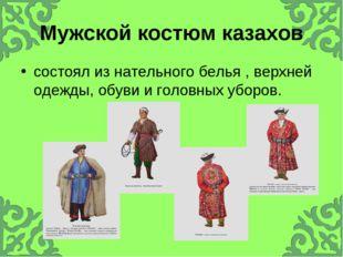 Мужской костюм казахов состоял из нательного белья , верхней одежды, обуви и