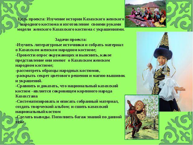 Цель проекта: Изучение истории Казахского женского народного костюма и изгото...