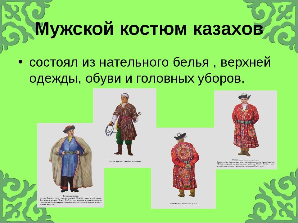 Мужской костюм казахов состоял из нательного белья , верхней одежды, обуви и...