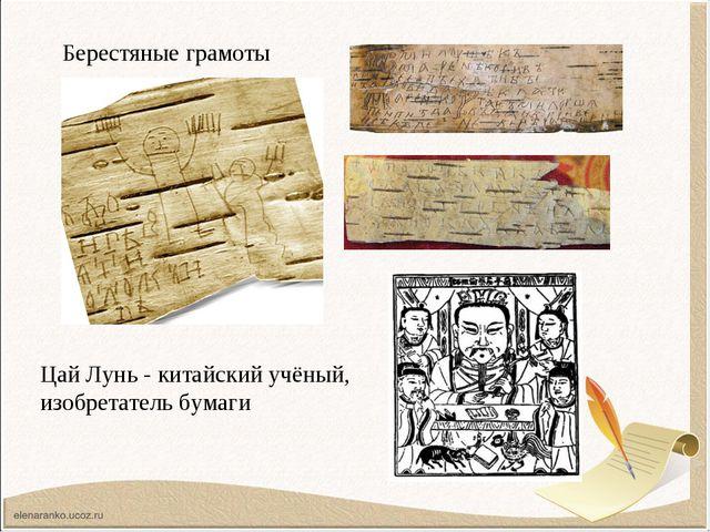 Берестяные грамоты Цай Лунь - китайский учёный, изобретатель бумаги