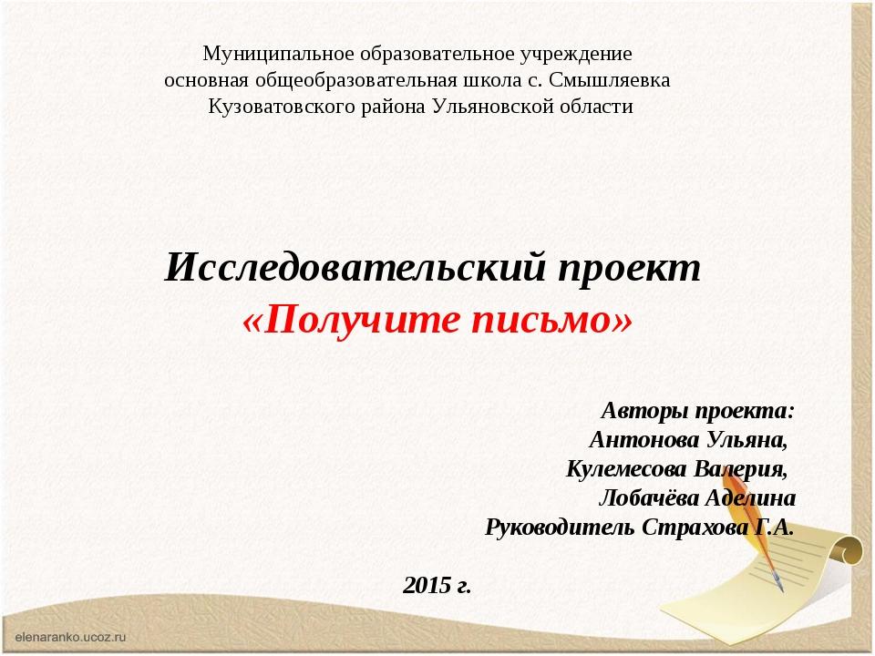 Исследовательский проект «Получите письмо» Авторы проекта: Антонова Ульяна,...