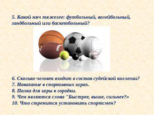 5. Какой мяч тяжелее: футбольный, волейбольный, гандбольный или баскетбольный