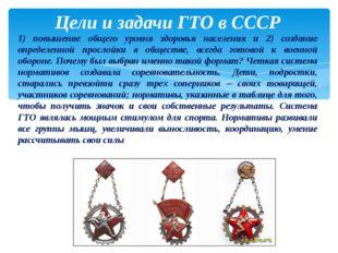 Цели и задачи ГТО в СССР 1) повышение общего уровня здоровья населения и 2) с